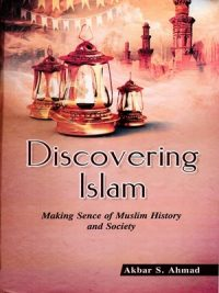 Discovering Islam: Making Sense of Muslim History and Society By Akbar S. Ahmed