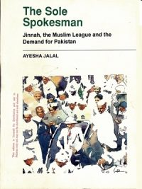 The Sole Spokesman Jinnah The Muslim League and The Demand for Pakistan By Ayesha Jalal