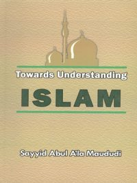 Towards Understanding Islam By Sayyid Abul A'la Maududi
