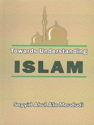 Towards Understanding Islam By Sayyid Abul A'la Maududi
